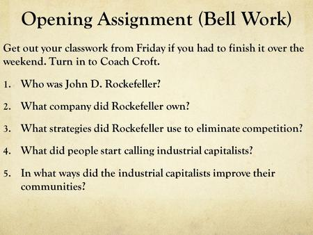 Opening Assignment (Bell Work) Get out your classwork from Friday if you had to finish it over the weekend. Turn in to Coach Croft. 1. Who was John D.