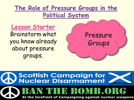 The Role of Pressure Groups in the Political System Lesson Starter Brainstorm what you know already about pressure groups. Pressure Groups.