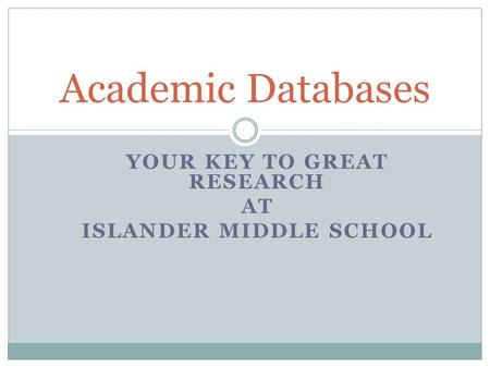 YOUR KEY TO GREAT RESEARCH AT ISLANDER MIDDLE SCHOOL Academic Databases.