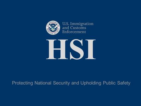 HSI Protecting National Security and Upholding Public Safety.