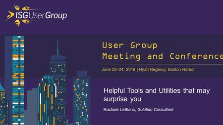 June 23–24, 2016 Hyatt Regency Boston Harbor User Group Meeting and Conference Helpful Tools and Utilities that may surprise you Rachael LeBlanc, Solution.
