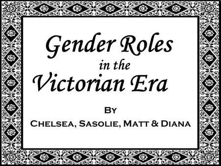 Gender Roles By Chelsea, Sasolie, Matt & Diana in the Victorian Era.