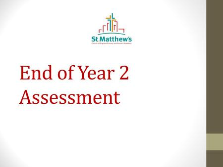 End of Year 2 Assessment. What is my child being assessed in? In May this year, your children will be assessed in: Reading, writing and maths and science.