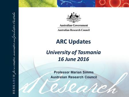 ARC Updates University of Tasmania 16 June 2016 Professor Marian Simms Australian Research Council.