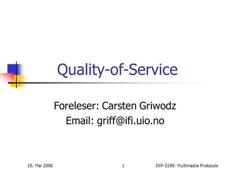 10. Mai 20061INF-3190: Multimedia Protocols Quality-of-Service Foreleser: Carsten Griwodz