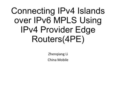 Connecting IPv4 Islands over IPv6 MPLS Using IPv4 Provider Edge Routers(4PE) Zhenqiang Li China Mobile.
