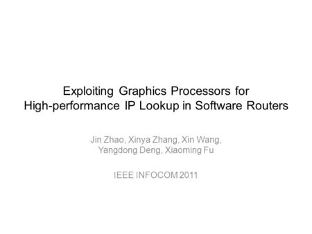 Exploiting Graphics Processors for High-performance IP Lookup in Software Routers Jin Zhao, Xinya Zhang, Xin Wang, Yangdong Deng, Xiaoming Fu IEEE INFOCOM.