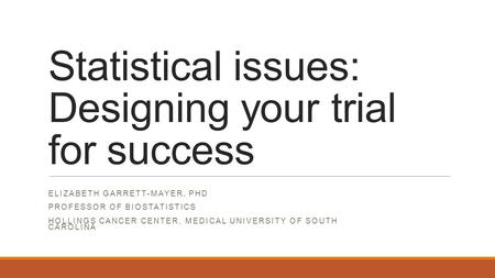 Statistical issues: Designing your trial for success ELIZABETH GARRETT-MAYER, PHD PROFESSOR OF BIOSTATISTICS HOLLINGS CANCER CENTER, MEDICAL UNIVERSITY.