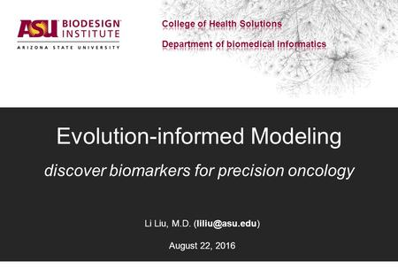 Evolution-informed Modeling discover biomarkers for precision oncology Li Liu, M.D. August 22, 2016.