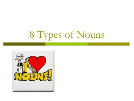 8 Types of Nouns. Where are we headed?  Learning Goals: By the end of the lesson, students will: Review two main classes of nouns (common & proper) Be.