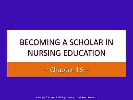 Copyright © Springer Publishing Company, LLC. All Rights Reserved. BECOMING A SCHOLAR IN NURSING EDUCATION – Chapter 16 –