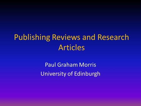 Publishing Reviews and Research <strong>Articles</strong> Paul Graham Morris University of Edinburgh.