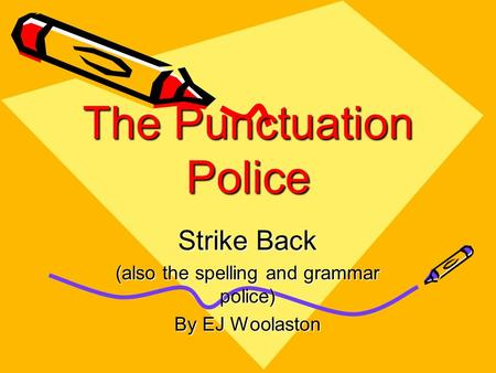 The Punctuation Police Strike Back (also the spelling and grammar police) By EJ Woolaston.
