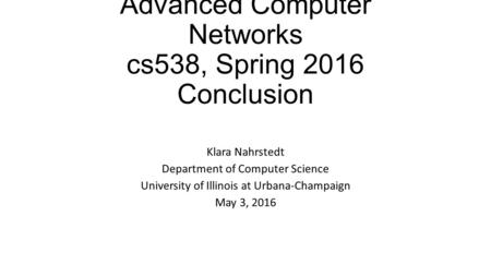 Advanced Computer <strong>Networks</strong> cs538, Spring 2016 Conclusion Klara Nahrstedt Department of Computer Science University of Illinois at Urbana-Champaign May.