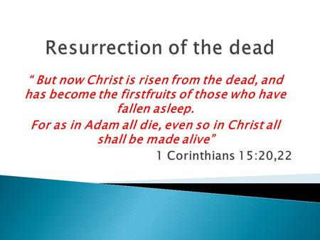 """ But now Christ is risen from the dead, and has become the firstfruits of those who have fallen asleep. For as in Adam all die, even so in Christ all."