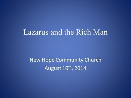 Lazarus and the Rich Man New Hope Community Church August 10 th, 2014.