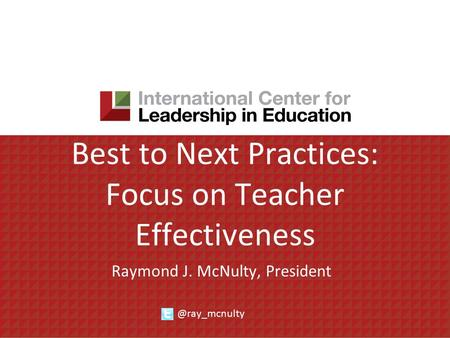 Best to Next Practices: Focus on Teacher Effectiveness Raymond J. McNulty,