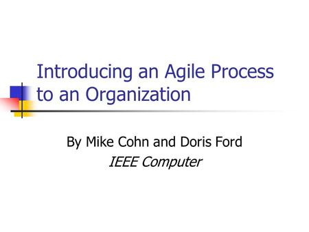 Introducing an Agile Process to an Organization By Mike Cohn and Doris Ford IEEE Computer.