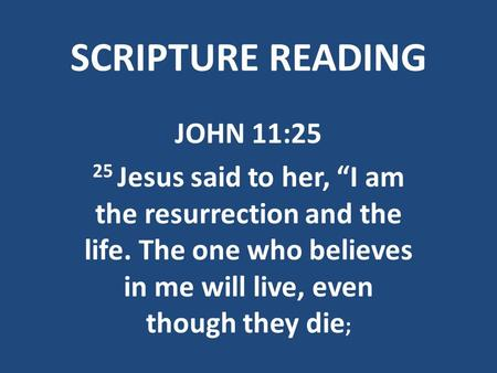 "SCRIPTURE READING JOHN 11:25 25 Jesus said to her, ""I am the resurrection and the life. The one who believes in me will live, even though they die ;"