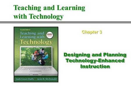 Designing and Planning Technology-Enhanced Instruction Chapter 3 Teaching and Learning with Technology.