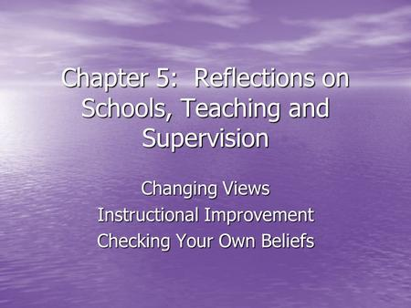Chapter 5: Reflections on Schools, Teaching and Supervision Changing Views Instructional Improvement Checking Your Own Beliefs.