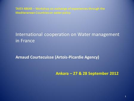 1 International cooperation on Water management in France Arnaud Courtecuisse (Artois-Picardie Agency) Ankara – 27 & 28 September 2012 TAIEX 48648 – Workshop.