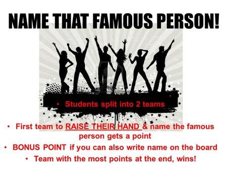 Students split into 2 teams First team to RAISE THEIR HAND & name the famous person gets a point BONUS POINT if you can also write name on the board Team.