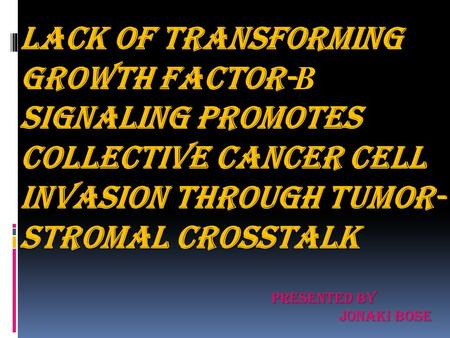 LACK OF TRANSFORMING GROWTH FACTOR- Β SIGNALING PROMOTES COLLECTIVE CANCER CELL INVASION THROUGH TUMOR- STROMAL CROSSTALK PRESENTED BY JONAKI BOSE.