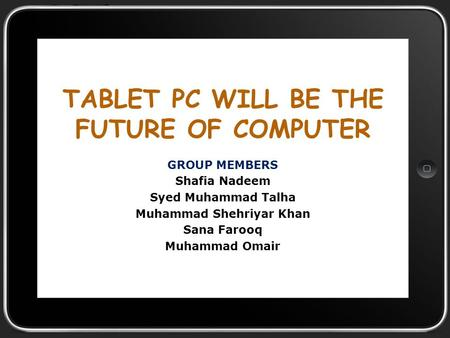 TABLET PC WILL BE THE FUTURE OF COMPUTER GROUP MEMBERS Shafia Nadeem Syed Muhammad Talha Muhammad Shehriyar Khan Sana Farooq Muhammad Omair.