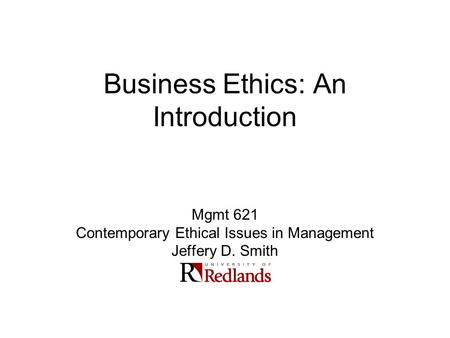 Business Ethics: An Introduction Mgmt 621 Contemporary Ethical Issues in Management Jeffery D. Smith.
