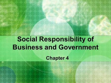 Social Responsibility of Business and Government Chapter 4.