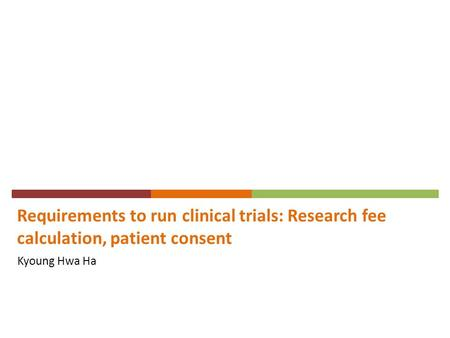 Requirements to run clinical trials: Research fee calculation, patient consent Kyoung Hwa Ha.