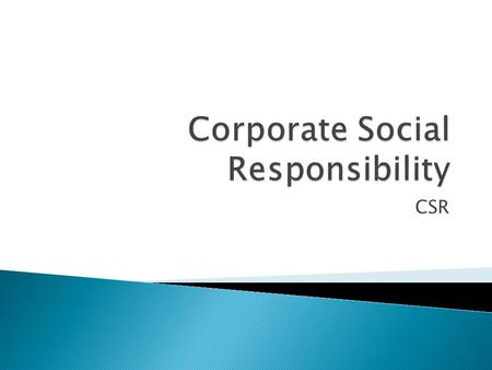 CSR.  Discuss the actions a business of your choosing might take to demonstrate CSR. Evaluate whether these reflect genuine values or are just a form.