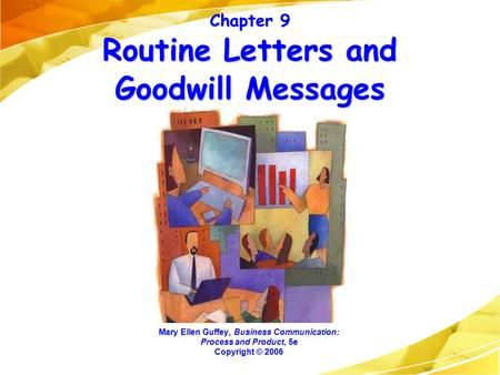 Chapter 9 Routine Letters and Goodwill Messages Mary Ellen Guffey, Business Communication: Process and Product, 5e Copyright © 2006.