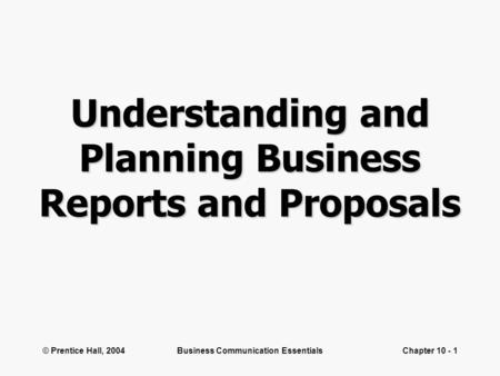 © Prentice Hall, 2004Business Communication EssentialsChapter 10 - 1 Understanding and Planning Business Reports and Proposals.