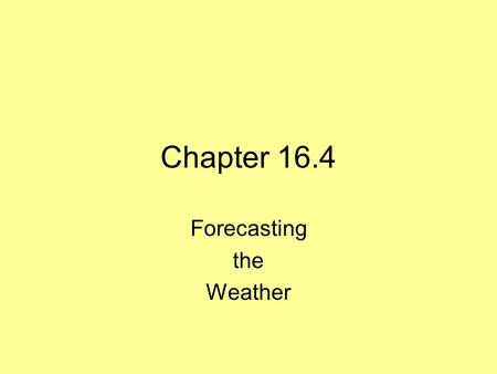 Chapter 16.4 Forecasting the Weather. Forecasting Technology Meteorologist –Person who observes and collects data on atmospheric conditions to make weather.