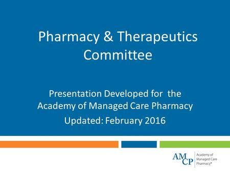 Pharmacy & Therapeutics Committee Presentation Developed for the Academy of Managed Care Pharmacy Updated: February 2016.