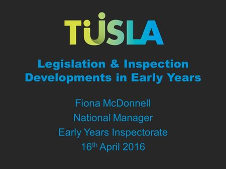Legislation & Inspection Developments in Early Years Fiona McDonnell National Manager Early Years Inspectorate 16 th April 2016.