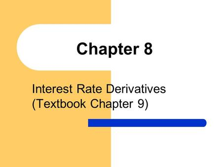 Chapter 8 Interest Rate Derivatives (Textbook Chapter 9)