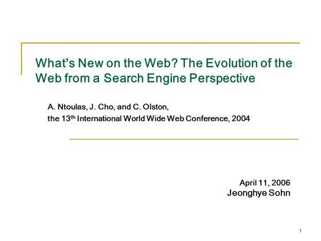 1 What's New on the Web? The Evolution of the Web from a Search Engine Perspective A. Ntoulas, J. Cho, and C. Olston, the 13 th International World Wide.