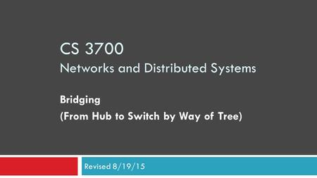CS 3700 Networks and Distributed Systems Bridging (From Hub to Switch by Way of Tree) Revised 8/19/15.
