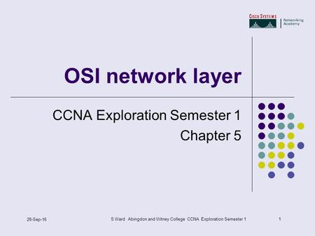 1 28-Sep-16 S Ward Abingdon and Witney College CCNA Exploration Semester 1 OSI network layer CCNA Exploration Semester 1 Chapter 5.