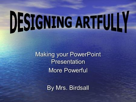 Making your PowerPoint Presentation More Powerful By Mrs. Birdsall Making your PowerPoint Presentation More Powerful By Mrs. Birdsall.