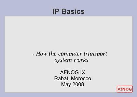 ● How the computer transport system works IP Basics AFNOG IX Rabat, Morocco May 2008.