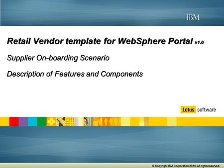 © 2009 IBM Corporation © Copyright IBM Corporation 2010. All rights reserved. IBM Retail Vendor template for WebSphere Portal v1.0 Supplier On-boarding.