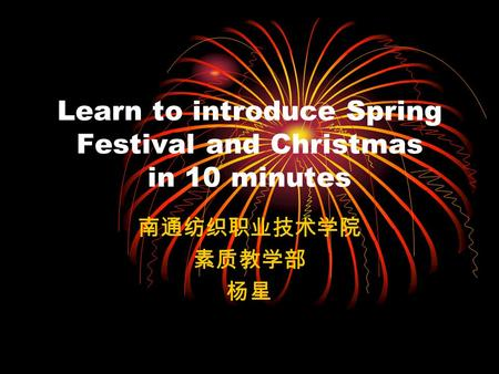 Learn to introduce Spring Festival and Christmas in 10 minutes 南通纺织职业技术学院 素质教学部 杨星.