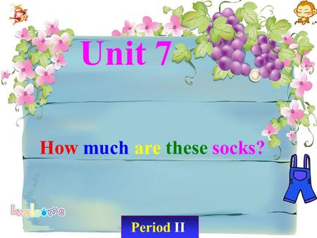 Period II Unit 7 How much are these socks?. Let's chant: My shirt is red. My jacket is blue. My dress is old. My sweater is new. Socks, my socks are white.
