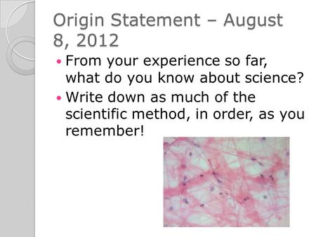 Origin Statement – August 8, 2012 From your experience so far, what do you know about science? Write down as much of the scientific method, in order, as.