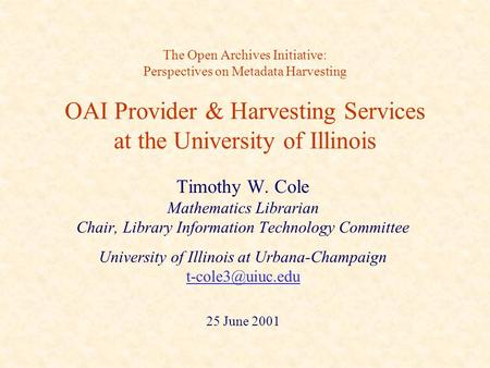 The Open Archives Initiative: Perspectives on Metadata Harvesting OAI Provider & Harvesting Services at the University of Illinois Timothy W. Cole Mathematics.