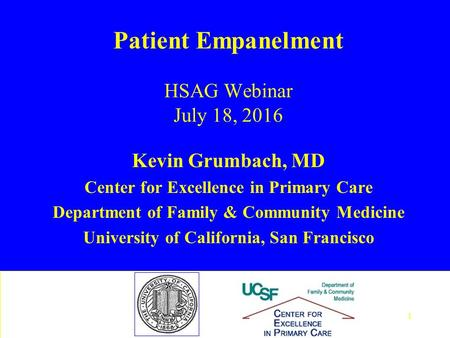 Patient Empanelment HSAG Webinar July 18, 2016 Kevin Grumbach, MD Center for Excellence in Primary Care Department of Family & Community Medicine University.